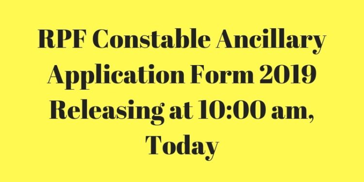 RPF Constable Ancillary Application Form 2019 Releasing at 10_00 am, Today