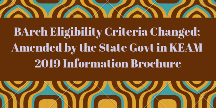 BArch Eligibility Criteria Changed; Amended by the State Govt in KEAM 2019 Information Brochure