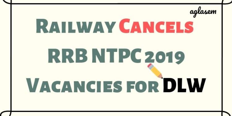 Railway Cancels RRB NTPC 2019 Vacancies for DLW Aglasem