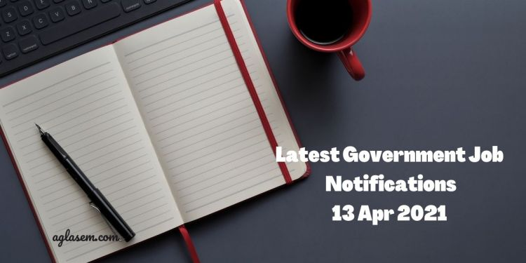 Latest Government Job Notifications 13 Apr 2021